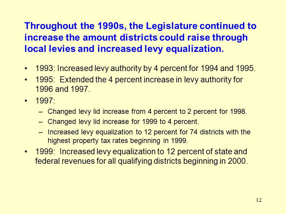 12 Throughout the 1990s, the Legislature continued to increase the amount districts could raise through local levies and increased levy equalization.