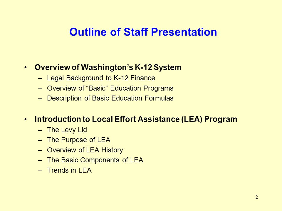 2 Outline of Staff Presentation Overview of Washington's K-12 System –Legal Background to K-12 Finance –Overview of Basic Education Programs –Description of Basic Education Formulas Introduction to Local Effort Assistance (LEA) Program –The Levy Lid –The Purpose of LEA –Overview of LEA History –The Basic Components of LEA –Trends in LEA
