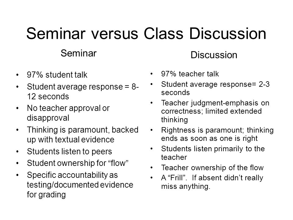 Seminar versus Class Discussion Seminar 97% student talk Student average response = seconds No teacher approval or disapproval Thinking is paramount, backed up with textual evidence Students listen to peers Student ownership for flow Specific accountability as testing/documented evidence for grading Discussion 97% teacher talk Student average response= 2-3 seconds Teacher judgment-emphasis on correctness; limited extended thinking Rightness is paramount; thinking ends as soon as one is right Students listen primarily to the teacher Teacher ownership of the flow A Frill .