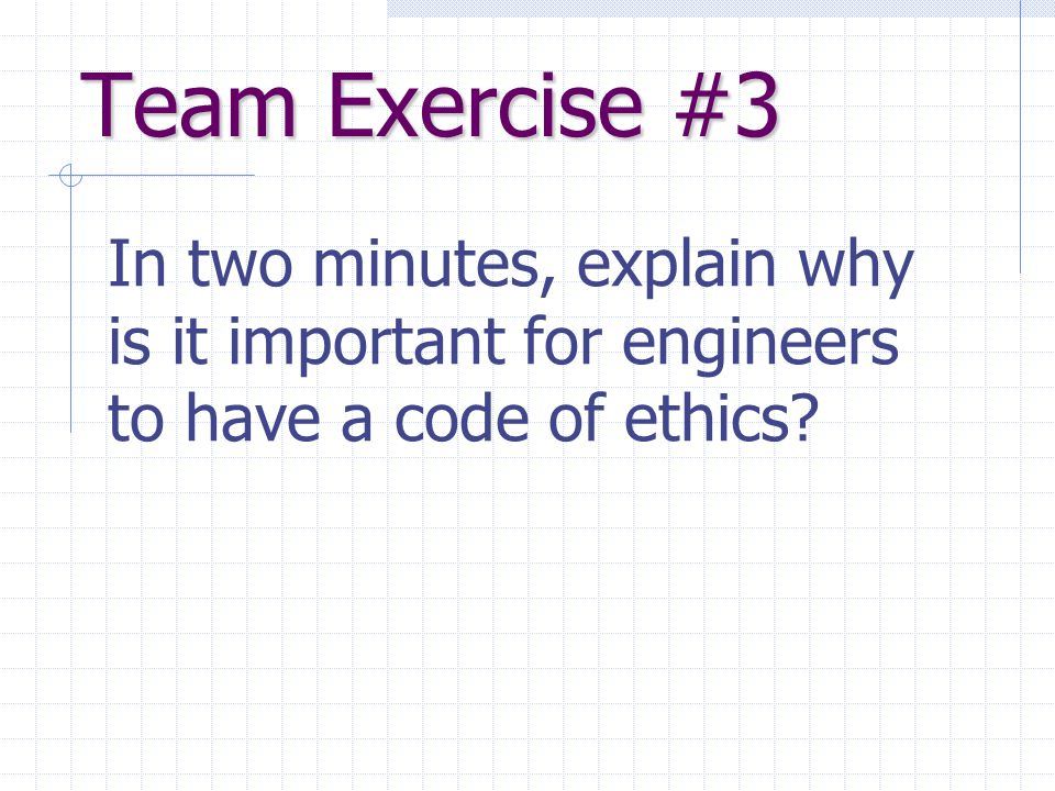 Team Exercise #3 In two minutes, explain why is it important for engineers to have a code of ethics