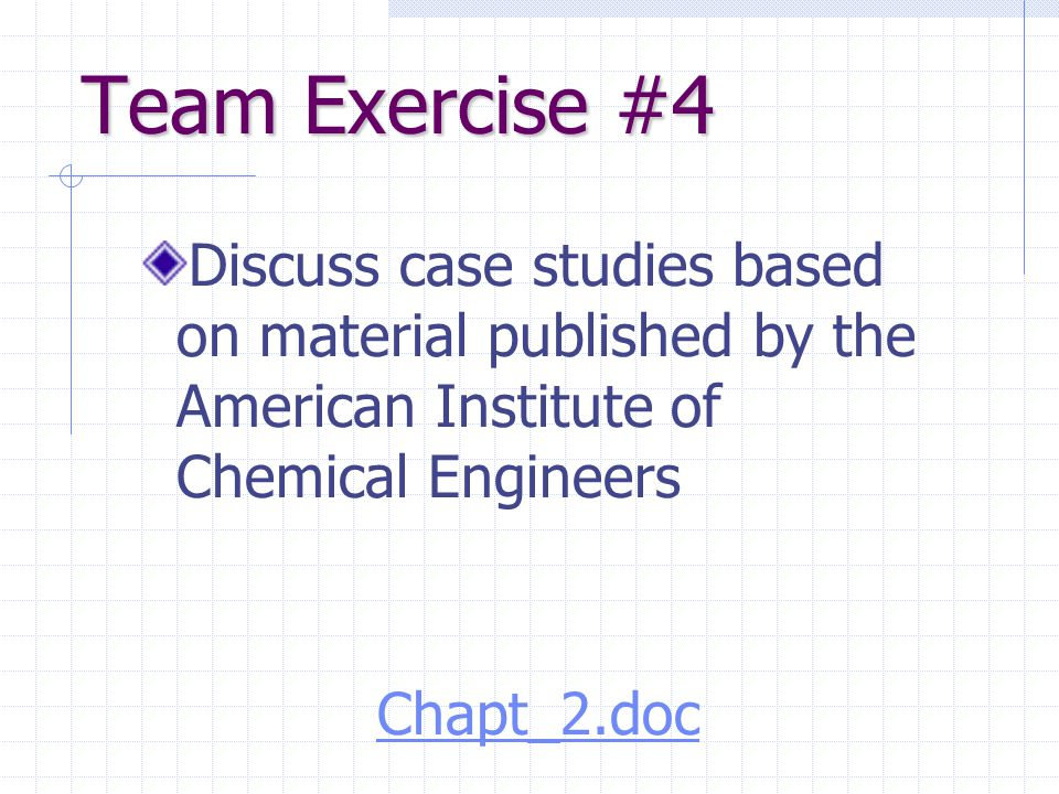 Team Exercise #4 Discuss case studies based on material published by the American Institute of Chemical Engineers Chapt_2.doc