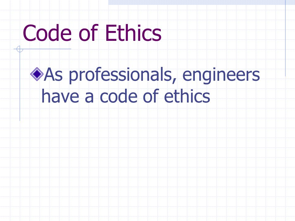 Code of Ethics As professionals, engineers have a code of ethics
