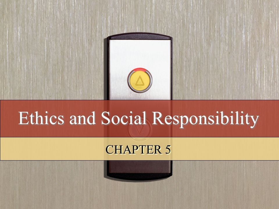Ethics and Social Responsibility CHAPTER 5