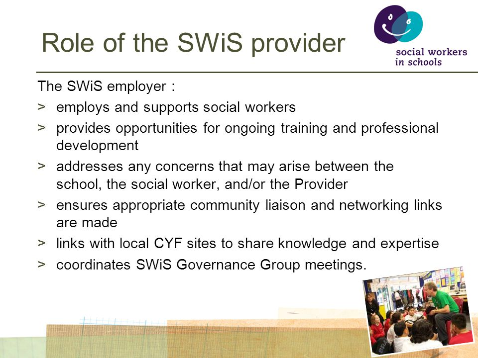 Role of the SWiS provider The SWiS employer : >employs and supports social workers >provides opportunities for ongoing training and professional development >addresses any concerns that may arise between the school, the social worker, and/or the Provider >ensures appropriate community liaison and networking links are made >links with local CYF sites to share knowledge and expertise >coordinates SWiS Governance Group meetings.
