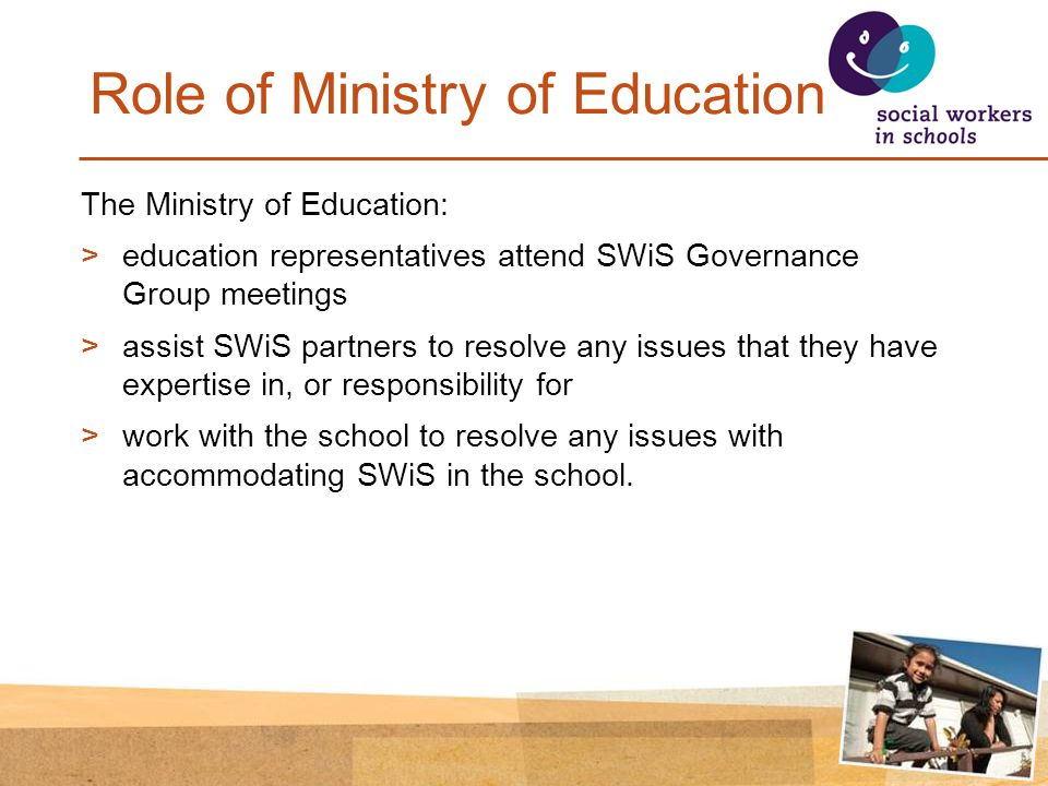 Role of Ministry of Education The Ministry of Education: >education representatives attend SWiS Governance Group meetings >assist SWiS partners to resolve any issues that they have expertise in, or responsibility for >work with the school to resolve any issues with accommodating SWiS in the school.