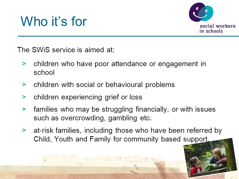 Who it's for The SWiS service is aimed at: >children who have poor attendance or engagement in school >children with social or behavioural problems >children experiencing grief or loss >families who may be struggling financially, or with issues such as overcrowding, gambling etc.
