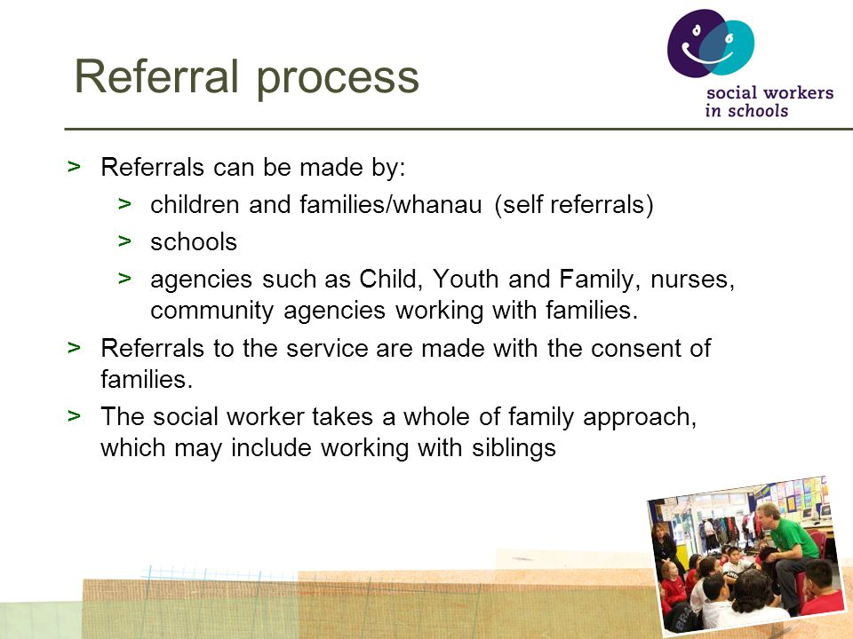 Referral process >Referrals can be made by: >children and families/whanau (self referrals) >schools >agencies such as Child, Youth and Family, nurses, community agencies working with families.