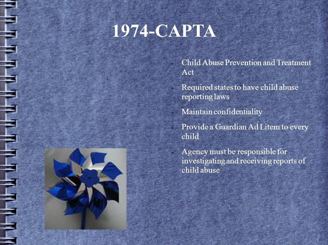 1974-CAPTA Child Abuse Prevention and Treatment Act Required states to have child abuse reporting laws Maintain confidentiality Provide a Guardian Ad Litem to every child Agency must be responsible for investigating and receiving reports of child abuse