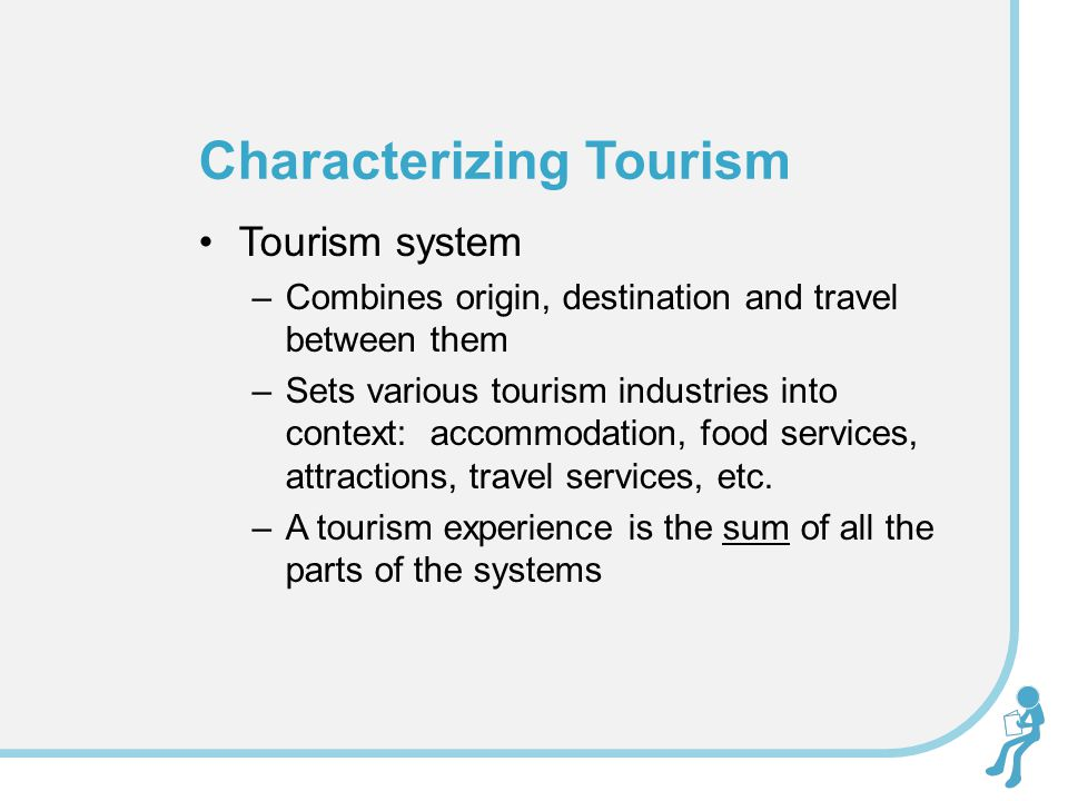 Tourism system –Combines origin, destination and travel between them –Sets various tourism industries into context: accommodation, food services, attractions, travel services, etc.