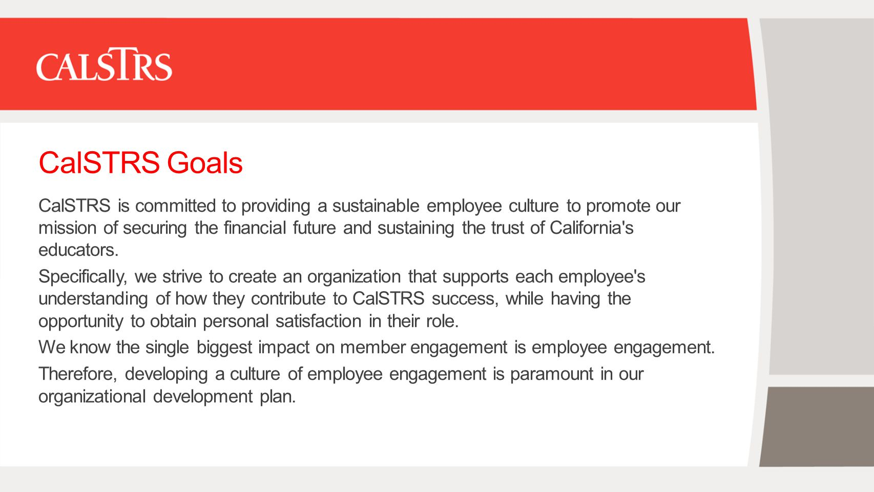 CalSTRS Goals CalSTRS is committed to providing a sustainable employee culture to promote our mission of securing the financial future and sustaining the trust of California s educators.