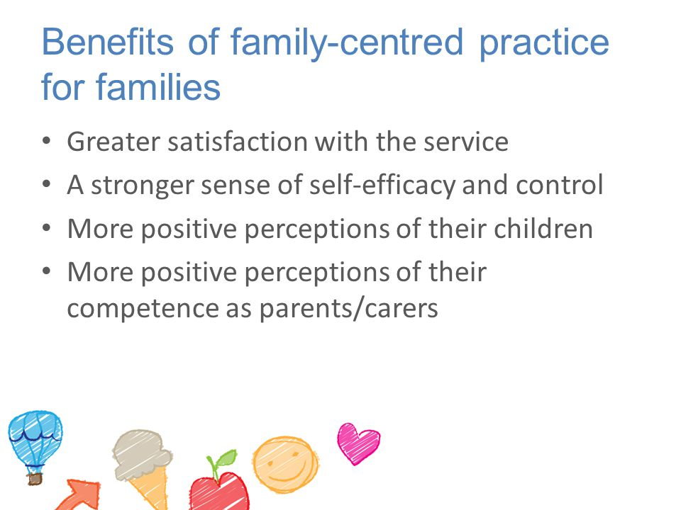 Benefits of family-centred practice for families Greater satisfaction with the service A stronger sense of self-efficacy and control More positive perceptions of their children More positive perceptions of their competence as parents/carers