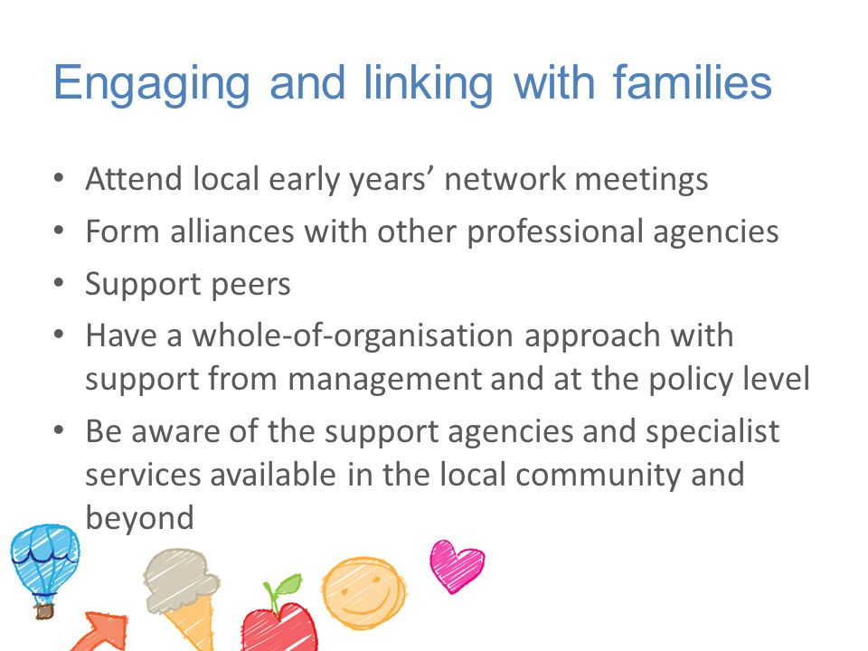 Engaging and linking with families Attend local early years' network meetings Form alliances with other professional agencies Support peers Have a whole-of-organisation approach with support from management and at the policy level Be aware of the support agencies and specialist services available in the local community and beyond