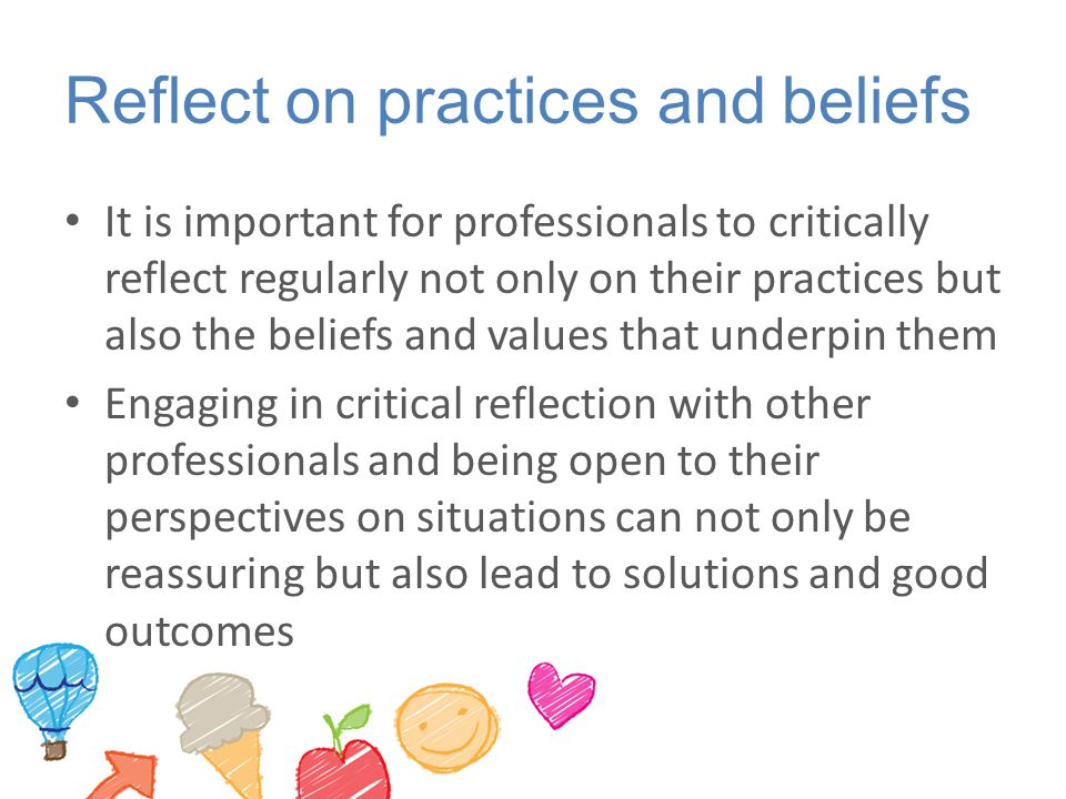 Reflect on practices and beliefs It is important for professionals to critically reflect regularly not only on their practices but also the beliefs and values that underpin them Engaging in critical reflection with other professionals and being open to their perspectives on situations can not only be reassuring but also lead to solutions and good outcomes