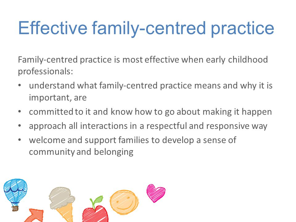 Effective family-centred practice Family-centred practice is most effective when early childhood professionals: understand what family-centred practice means and why it is important, are committed to it and know how to go about making it happen approach all interactions in a respectful and responsive way welcome and support families to develop a sense of community and belonging