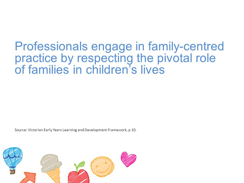 Professionals engage in family-centred practice by respecting the pivotal role of families in children's lives Source: Victorian Early Years Learning and Development Framework, p 10.