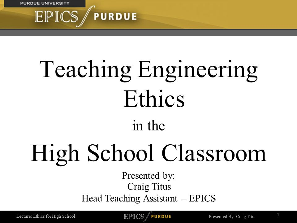Lecture: Ethics for High School Presented By: Craig Titus Teaching Engineering Ethics in the High School Classroom Presented by: 1 Craig Titus Head Teaching Assistant – EPICS