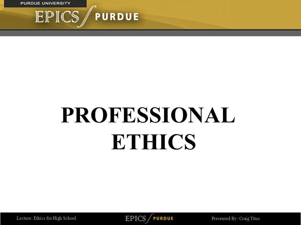 Lecture: Ethics for High School Presented By: Craig Titus PROFESSIONAL ETHICS