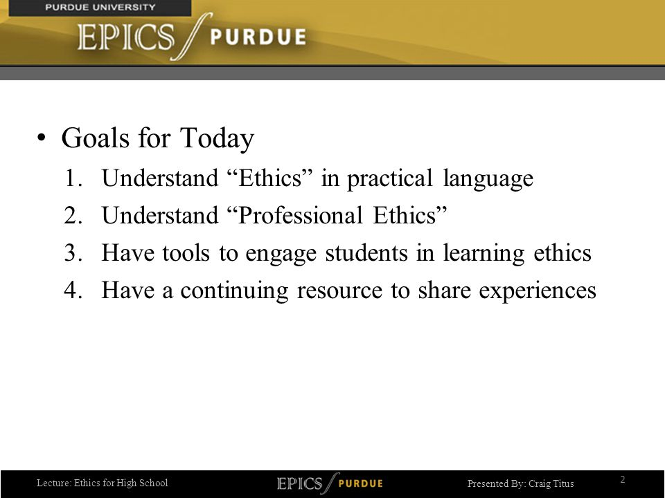 Lecture: Ethics for High School Presented By: Craig Titus Goals for Today 1.Understand Ethics in practical language 2.Understand Professional Ethics 3.Have tools to engage students in learning ethics 4.Have a continuing resource to share experiences 2