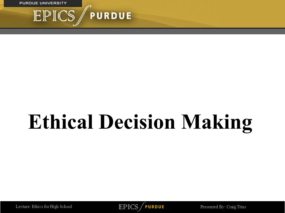 Lecture: Ethics for High School Presented By: Craig Titus Ethical Decision Making