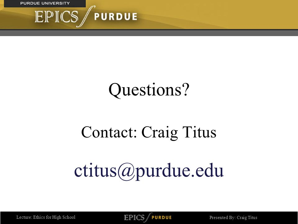 Lecture: Ethics for High School Presented By: Craig Titus Questions.