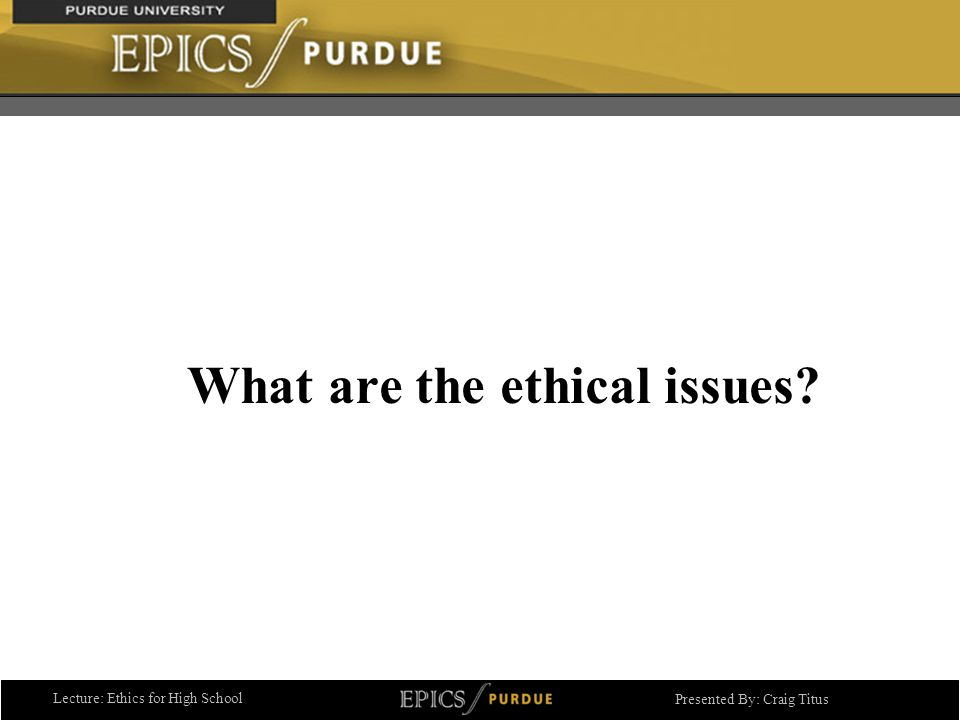Lecture: Ethics for High School Presented By: Craig Titus What are the ethical issues