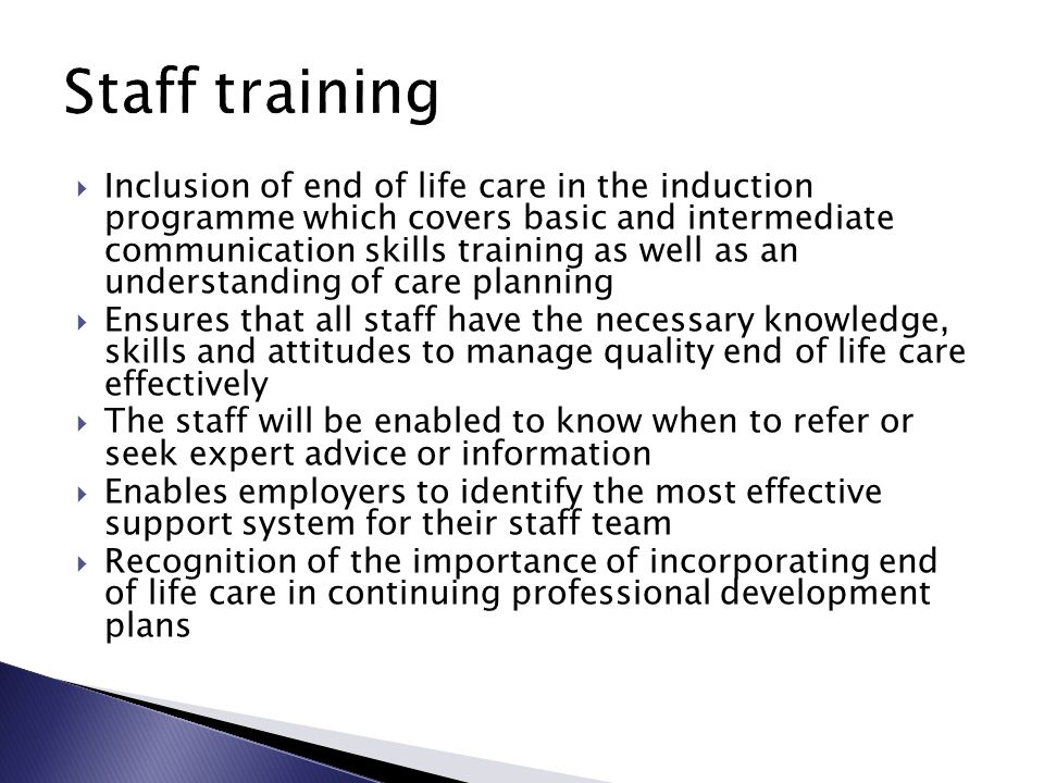  Inclusion of end of life care in the induction programme which covers basic and intermediate communication skills training as well as an understanding of care planning  Ensures that all staff have the necessary knowledge, skills and attitudes to manage quality end of life care effectively  The staff will be enabled to know when to refer or seek expert advice or information  Enables employers to identify the most effective support system for their staff team  Recognition of the importance of incorporating end of life care in continuing professional development plans