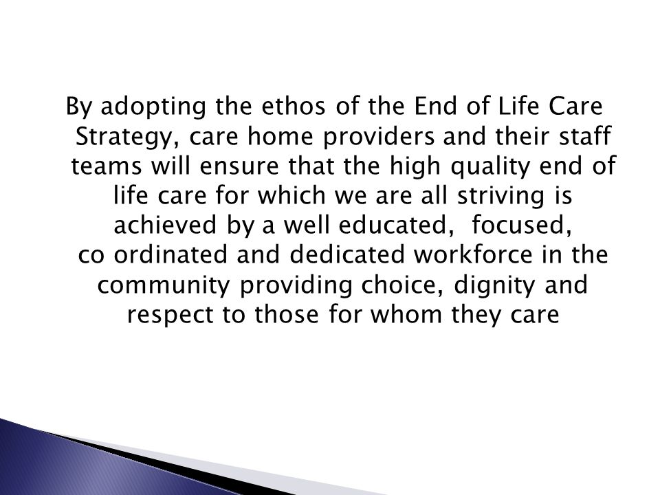 By adopting the ethos of the End of Life Care Strategy, care home providers and their staff teams will ensure that the high quality end of life care for which we are all striving is achieved by a well educated, focused, co ordinated and dedicated workforce in the community providing choice, dignity and respect to those for whom they care