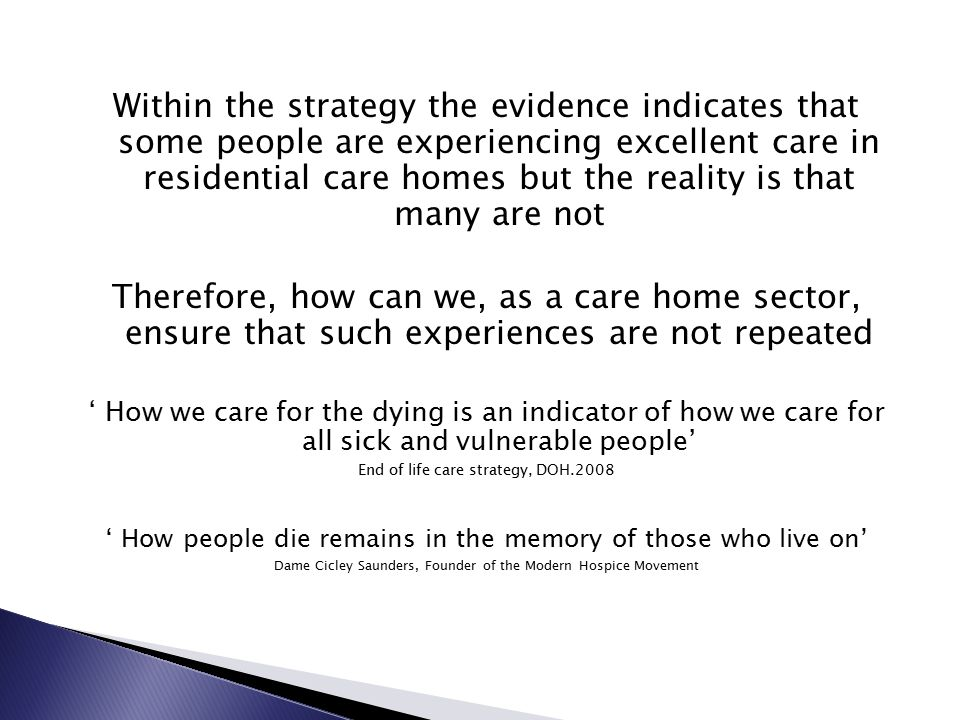 Within the strategy the evidence indicates that some people are experiencing excellent care in residential care homes but the reality is that many are not Therefore, how can we, as a care home sector, ensure that such experiences are not repeated ' How we care for the dying is an indicator of how we care for all sick and vulnerable people' End of life care strategy, DOH.2008 ' How people die remains in the memory of those who live on' Dame Cicley Saunders, Founder of the Modern Hospice Movement
