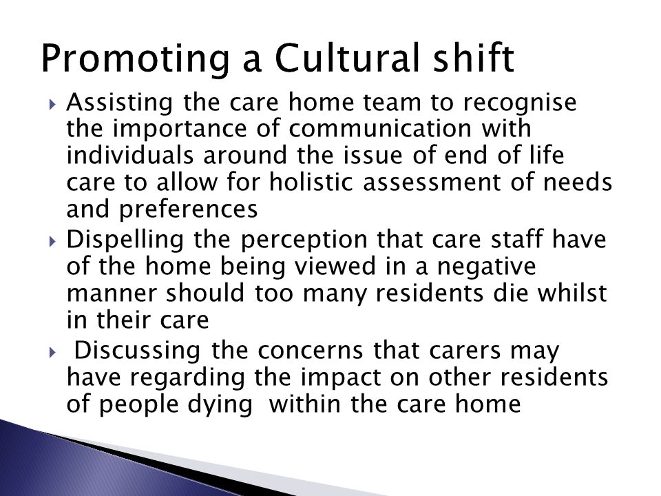  Assisting the care home team to recognise the importance of communication with individuals around the issue of end of life care to allow for holistic assessment of needs and preferences  Dispelling the perception that care staff have of the home being viewed in a negative manner should too many residents die whilst in their care  Discussing the concerns that carers may have regarding the impact on other residents of people dying within the care home