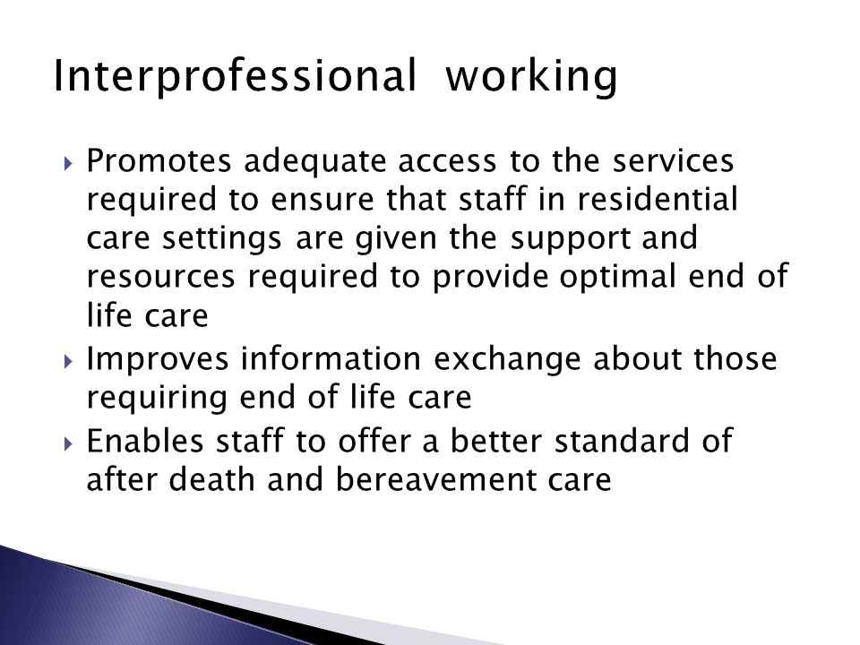  Promotes adequate access to the services required to ensure that staff in residential care settings are given the support and resources required to provide optimal end of life care  Improves information exchange about those requiring end of life care  Enables staff to offer a better standard of after death and bereavement care