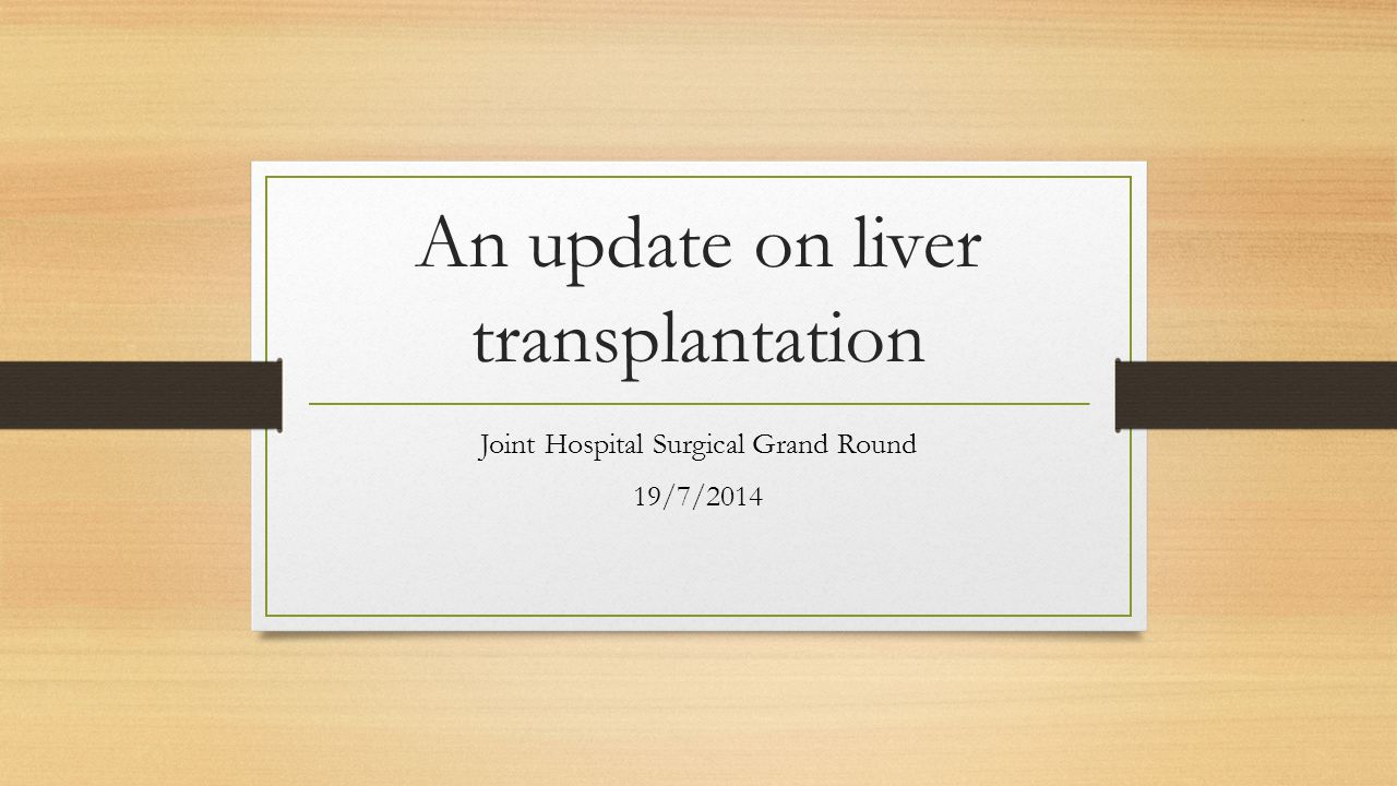 An update on liver transplantation Joint Hospital Surgical Grand Round 19/7/2014