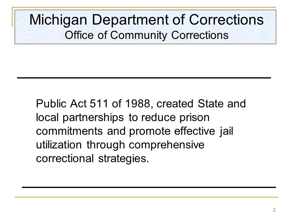 2 Michigan Department of Corrections Office of Community Corrections Public Act 511 of 1988, created State and local partnerships to reduce prison commitments and promote effective jail utilization through comprehensive correctional strategies.