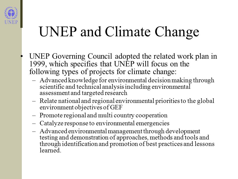 UNEP and Climate Change UNEP Governing Council adopted the related work plan in 1999, which specifies that UNEP will focus on the following types of projects for climate change: –Advanced knowledge for environmental decision making through scientific and technical analysis including environmental assessment and targeted research –Relate national and regional environmental priorities to the global environment objectives of GEF –Promote regional and multi country cooperation –Catalyze response to environmental emergencies –Advanced environmental management through development testing and demonstration of approaches, methods and tools and through identification and promotion of best practices and lessons learned.