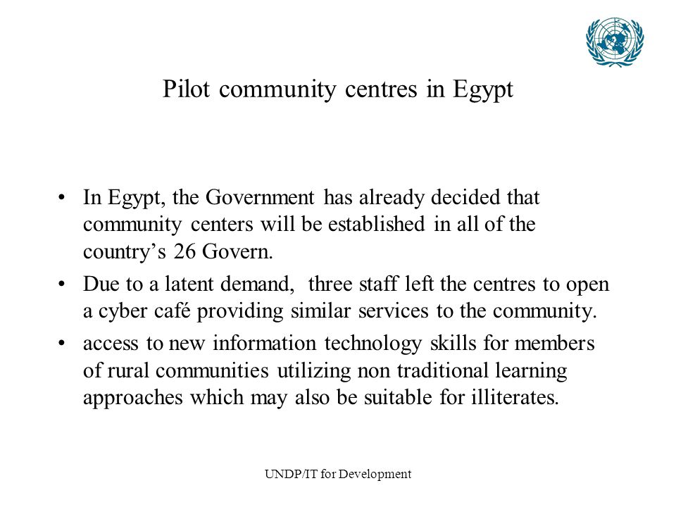 UNDP/IT for Development Pilot community centres in Egypt In Egypt, the Government has already decided that community centers will be established in all of the country's 26 Govern.