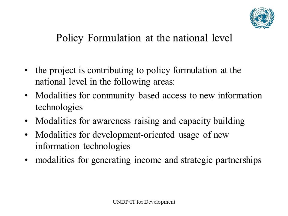 UNDP/IT for Development Policy Formulation at the national level the project is contributing to policy formulation at the national level in the following areas: Modalities for community based access to new information technologies Modalities for awareness raising and capacity building Modalities for development-oriented usage of new information technologies modalities for generating income and strategic partnerships