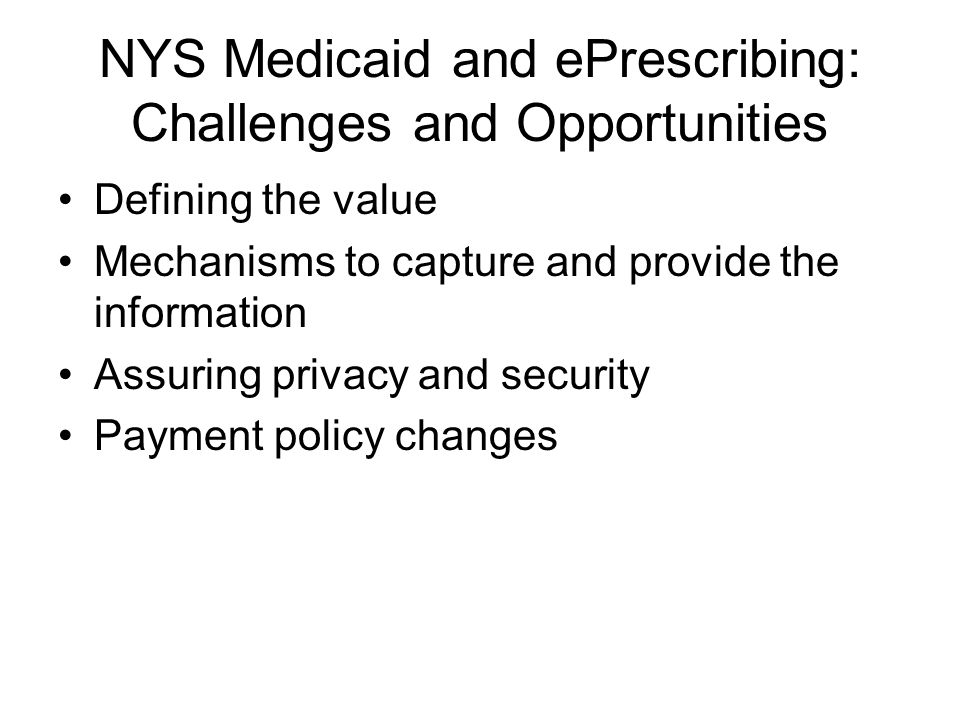 NYS Medicaid and ePrescribing: Challenges and Opportunities Defining the value Mechanisms to capture and provide the information Assuring privacy and security Payment policy changes