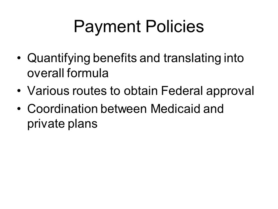 Payment Policies Quantifying benefits and translating into overall formula Various routes to obtain Federal approval Coordination between Medicaid and private plans