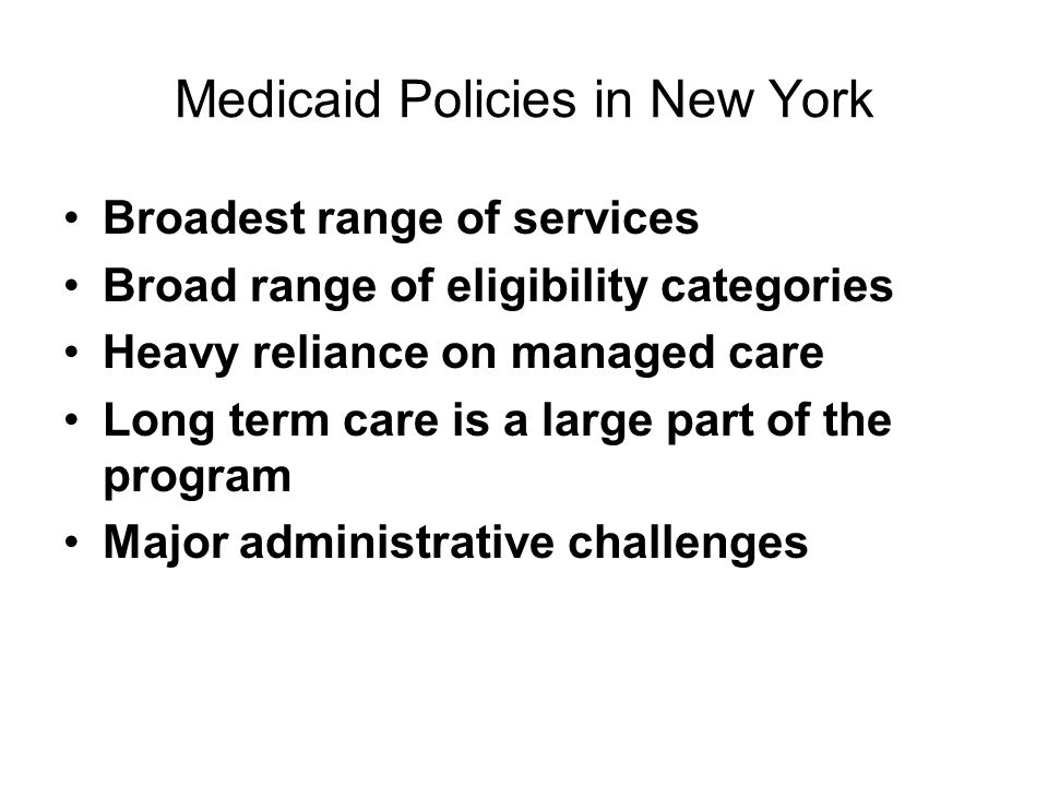 Medicaid Policies in New York Broadest range of services Broad range of eligibility categories Heavy reliance on managed care Long term care is a large part of the program Major administrative challenges
