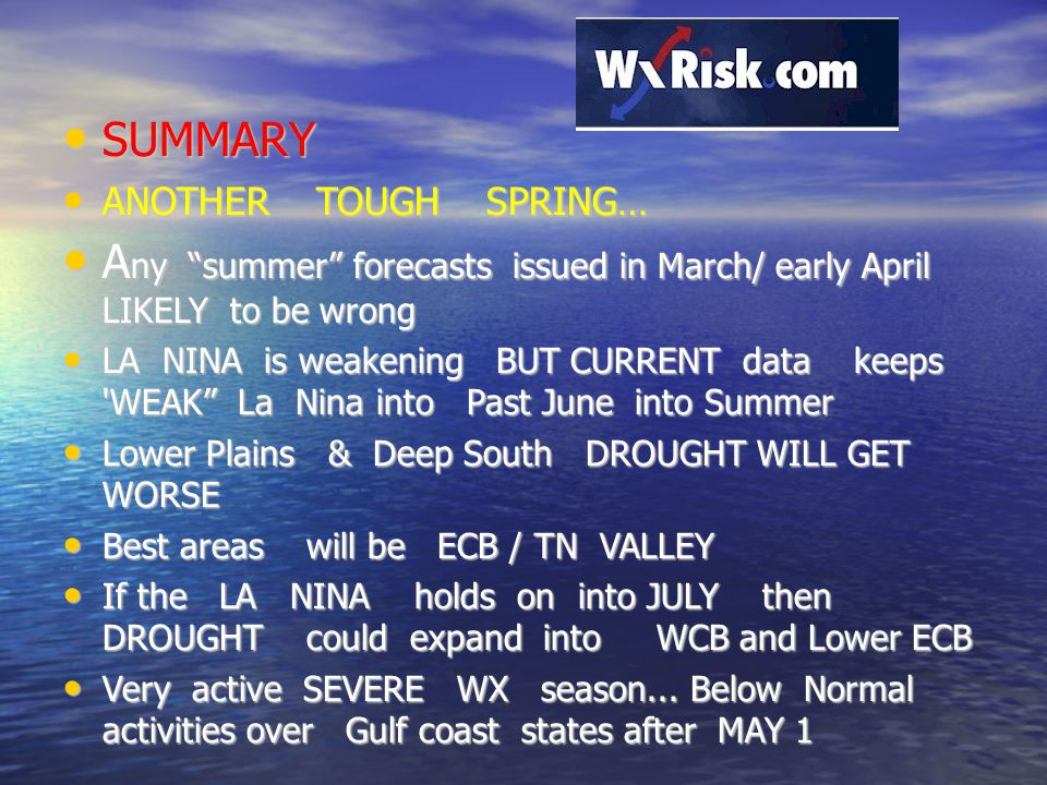 SUMMARY SUMMARY ANOTHER TOUGH SPRING… ANOTHER TOUGH SPRING… A ny summer forecasts issued in March/ early April LIKELY to be wrong A ny summer forecasts issued in March/ early April LIKELY to be wrong LA NINA is weakening BUT CURRENT data keeps WEAK La Nina into Past June into Summer LA NINA is weakening BUT CURRENT data keeps WEAK La Nina into Past June into Summer Lower Plains & Deep South DROUGHT WILL GET WORSE Lower Plains & Deep South DROUGHT WILL GET WORSE Best areas will be ECB / TN VALLEY Best areas will be ECB / TN VALLEY If the LA NINA holds on into JULY then DROUGHT could expand into WCB and Lower ECB If the LA NINA holds on into JULY then DROUGHT could expand into WCB and Lower ECB Very active SEVERE WX season...