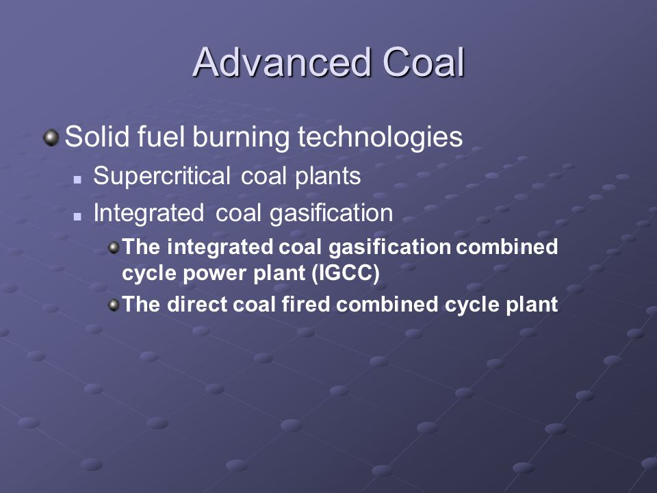 Advanced Coal Solid fuel burning technologies Supercritical coal plants Integrated coal gasification The integrated coal gasification combined cycle power plant (IGCC) The direct coal fired combined cycle plant