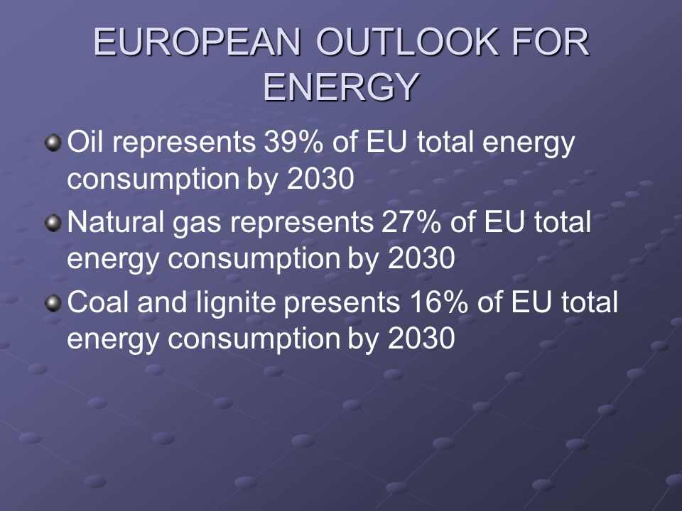 EUROPEAN OUTLOOK FOR ENERGY Oil represents 39% of EU total energy consumption by 2030 Natural gas represents 27% of EU total energy consumption by 2030 Coal and lignite presents 16% of EU total energy consumption by 2030