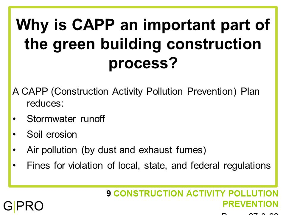 G|PRO 9 CONSTRUCTION ACTIVITY POLLUTION PREVENTION Pages 67 & 68 Why is CAPP an important part of the green building construction process.