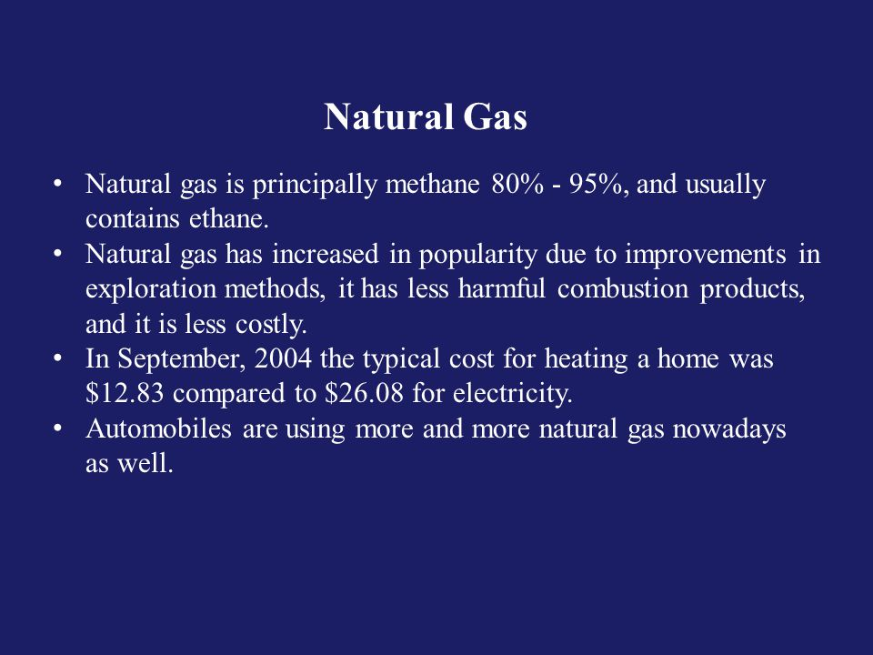 Natural Gas Natural gas is principally methane 80% - 95%, and usually contains ethane.