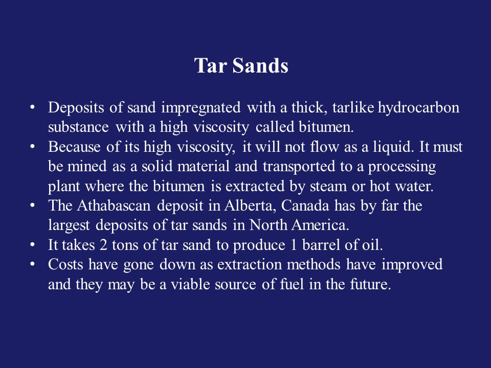 Tar Sands Deposits of sand impregnated with a thick, tarlike hydrocarbon substance with a high viscosity called bitumen.
