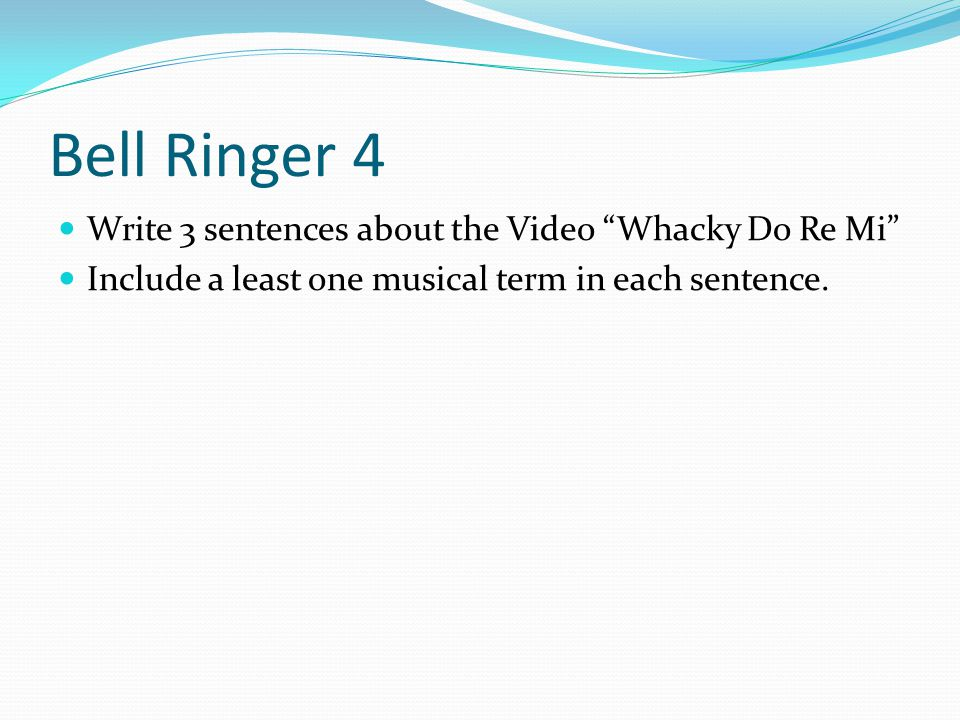 Bell Ringer 4 Write 3 sentences about the Video Whacky Do Re Mi Include a least one musical term in each sentence.