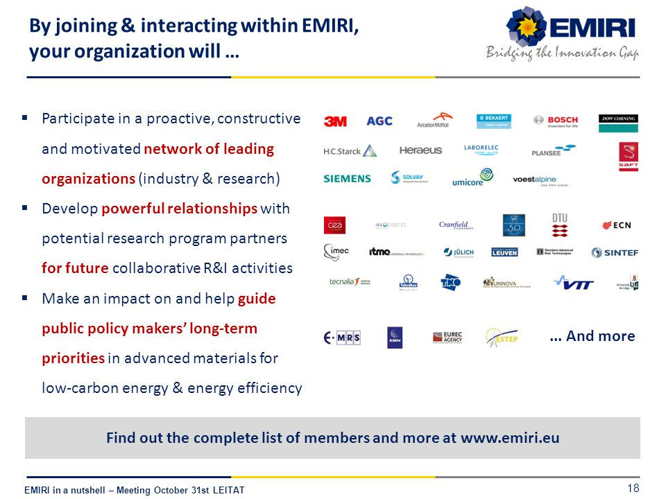 E NERGY M ATERIALS I NDUSTRIAL R ESEARCH I NITIATIVE Bridging the Innovation Gap EMIRI in a nutshell – Meeting October 31st LEITAT By joining & interacting within EMIRI, your organization will … 18  Participate in a proactive, constructive and motivated network of leading organizations (industry & research)  Develop powerful relationships with potential research program partners for future collaborative R&I activities  Make an impact on and help guide public policy makers' long-term priorities in advanced materials for low-carbon energy & energy efficiency Find out the complete list of members and more at