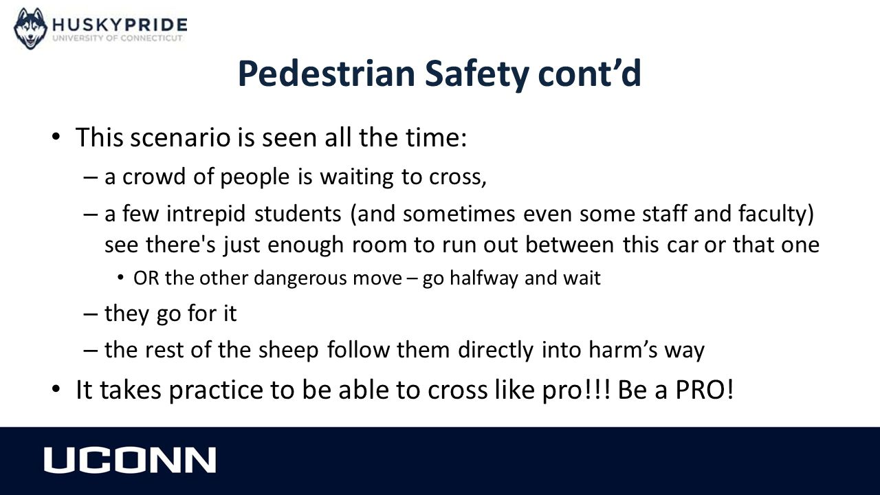 Pedestrian Safety cont'd This scenario is seen all the time: – a crowd of people is waiting to cross, – a few intrepid students (and sometimes even some staff and faculty) see there s just enough room to run out between this car or that one OR the other dangerous move – go halfway and wait – they go for it – the rest of the sheep follow them directly into harm's way It takes practice to be able to cross like pro!!.