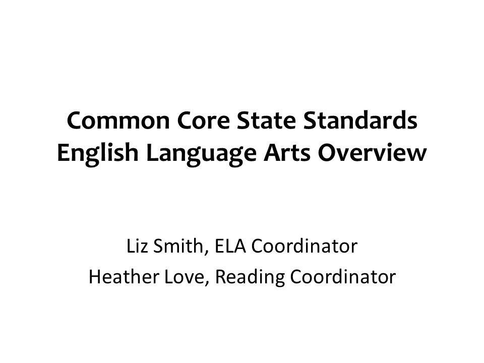 Common Core State Standards English Language Arts Overview Liz Smith, ELA Coordinator Heather Love, Reading Coordinator