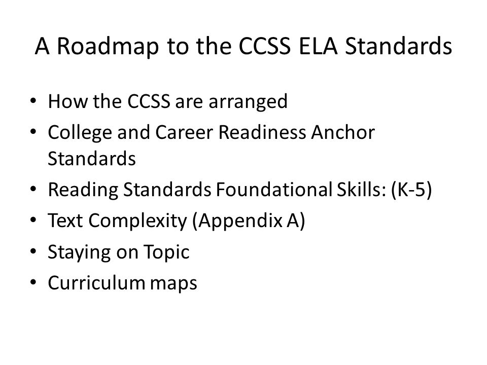 A Roadmap to the CCSS ELA Standards How the CCSS are arranged College and Career Readiness Anchor Standards Reading Standards Foundational Skills: (K-5) Text Complexity (Appendix A) Staying on Topic Curriculum maps