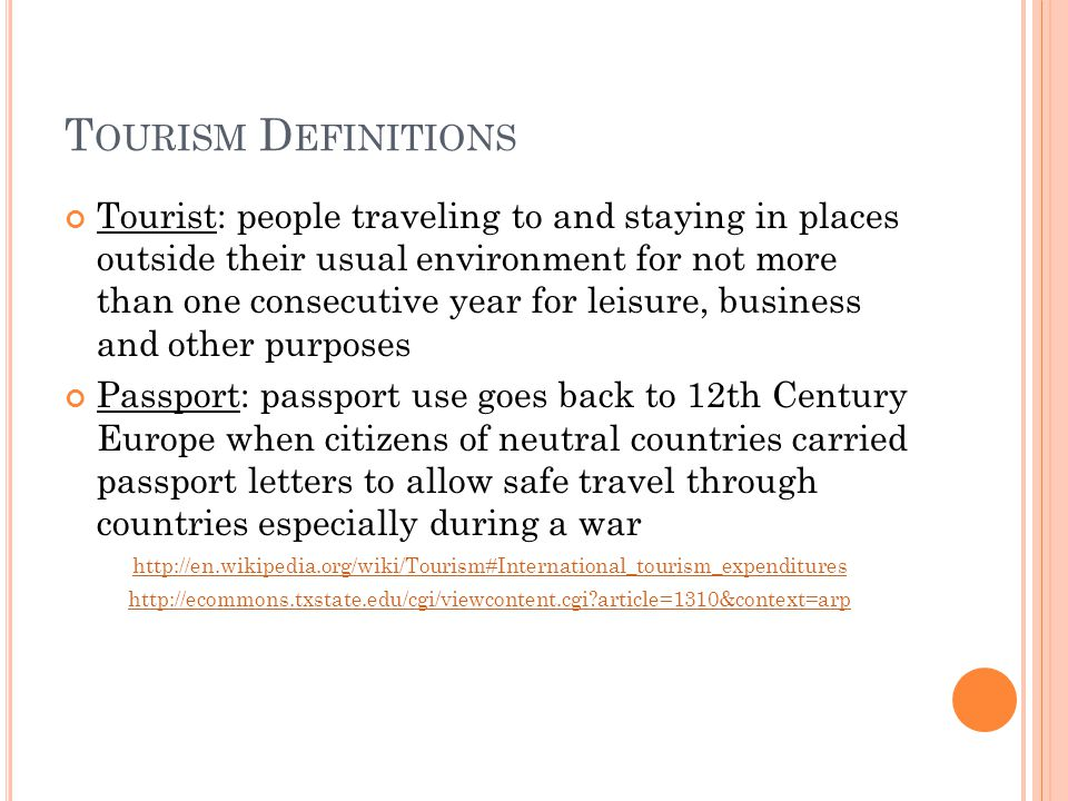 T OURISM D EFINITIONS Tourist: people traveling to and staying in places outside their usual environment for not more than one consecutive year for leisure, business and other purposes Passport: passport use goes back to 12th Century Europe when citizens of neutral countries carried passport letters to allow safe travel through countries especially during a war     article=1310&context=arp